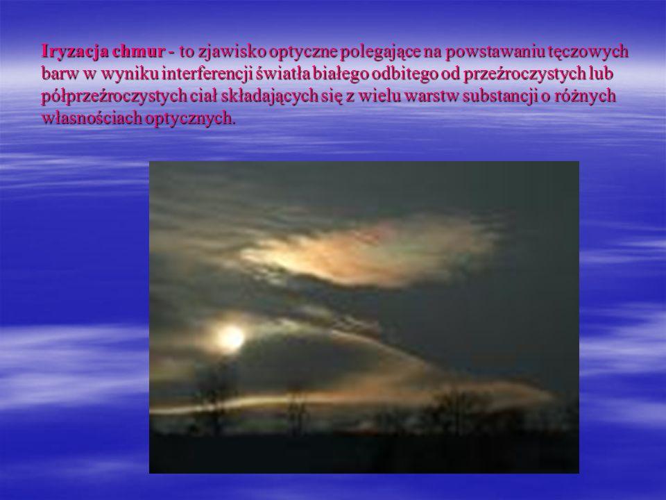 Iryzacja chmur - to zjawisko optyczne polegające na powstawaniu tęczowych barw w wyniku interferencji światła białego odbitego od przeźroczystych lub półprzeźroczystych ciał składających się z wielu warstw substancji o różnych własnościach optycznych.