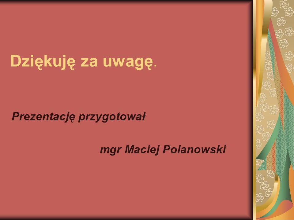 Dziękuję za uwagę. Prezentację przygotował mgr Maciej Polanowski