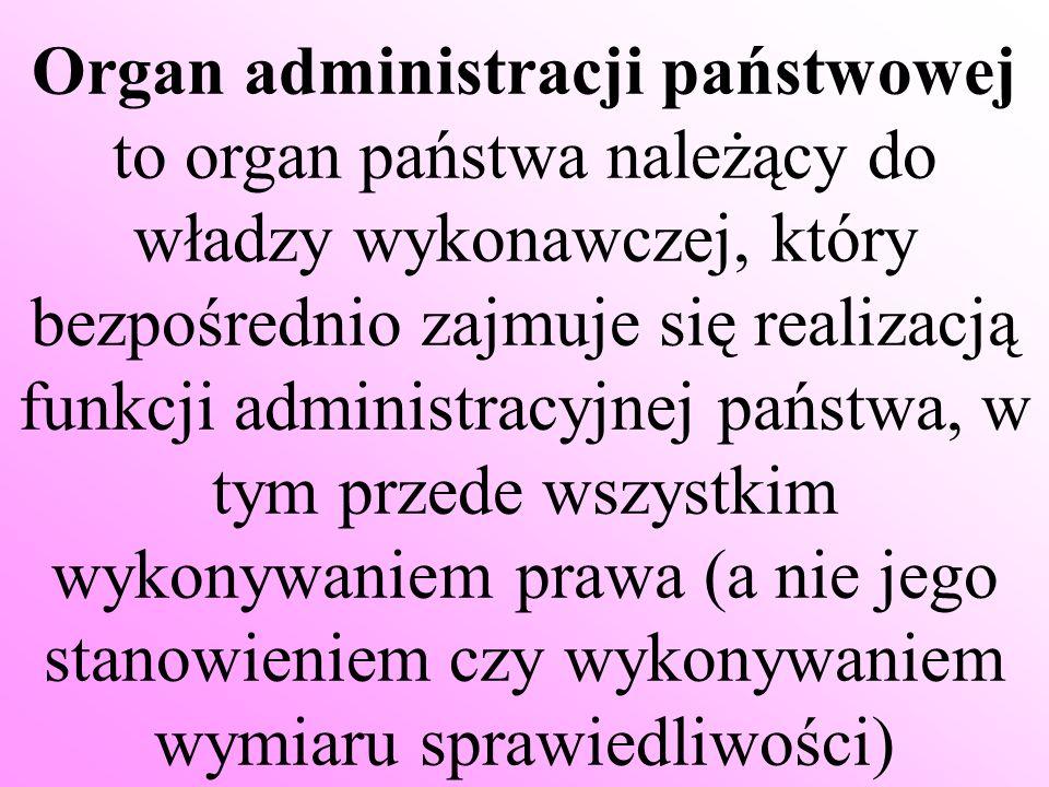 Organ administracji państwowej to organ państwa należący do władzy wykonawczej, który bezpośrednio zajmuje się realizacją funkcji administracyjnej państwa, w tym przede wszystkim wykonywaniem prawa (a nie jego stanowieniem czy wykonywaniem wymiaru sprawiedliwości)