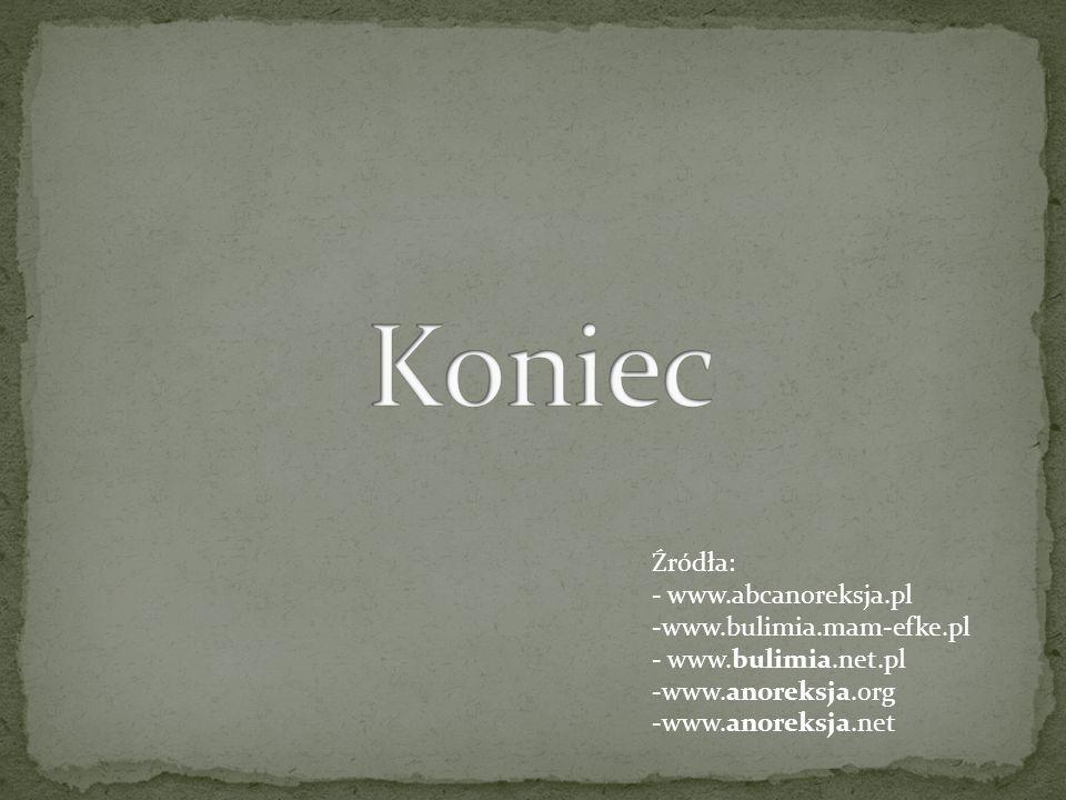 Koniec Źródła: - www.abcanoreksja.pl www.bulimia.mam-efke.pl