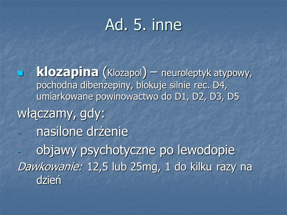 Ad. 5. inne klozapina (Klozapol) – neuroleptyk atypowy, pochodna dibenzepiny, blokuje silnie rec. D4, umiarkowane powinowactwo do D1, D2, D3, D5.