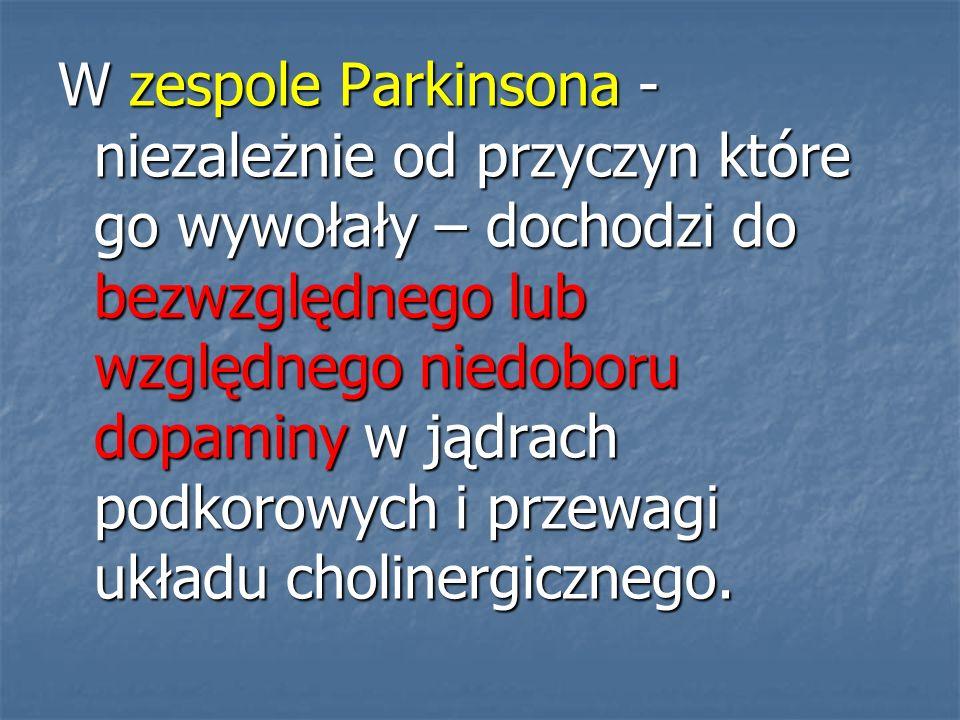W zespole Parkinsona - niezależnie od przyczyn które go wywołały – dochodzi do bezwzględnego lub względnego niedoboru dopaminy w jądrach podkorowych i przewagi układu cholinergicznego.