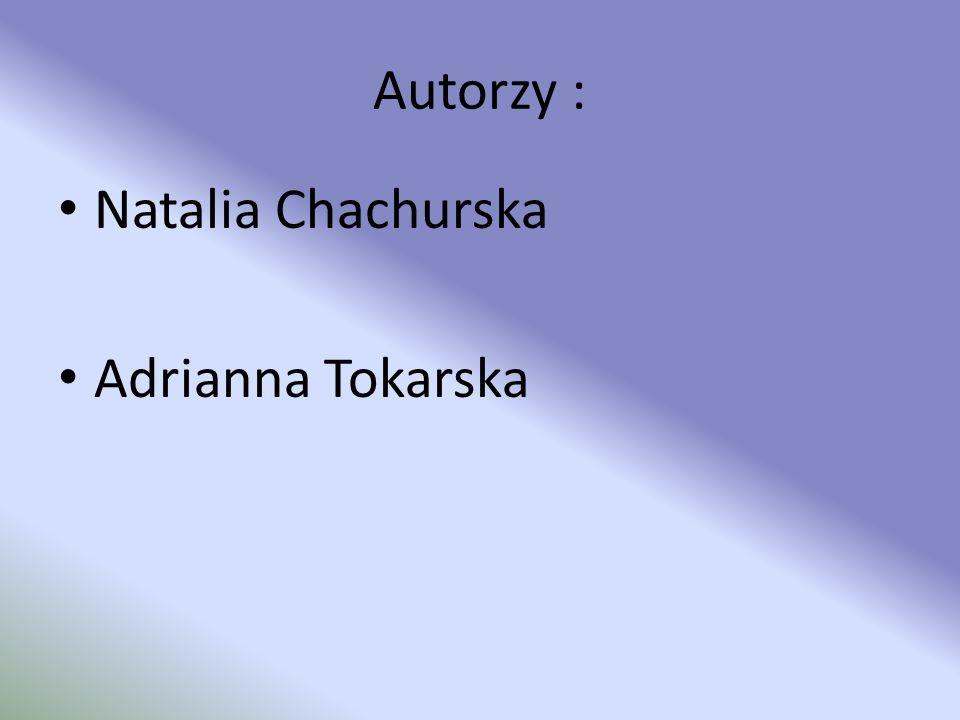Autorzy : Natalia Chachurska Adrianna Tokarska