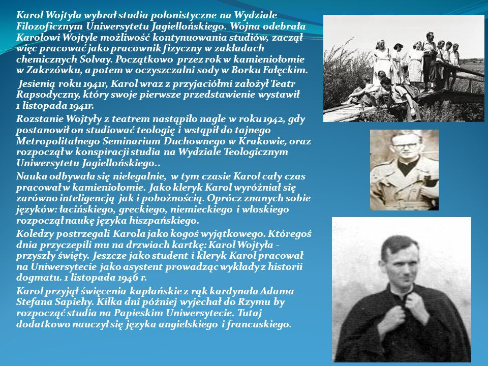 Karol Wojtyła wybrał studia polonistyczne na Wydziale Filozoficznym Uniwersytetu Jagiellońskiego. Wojna odebrała Karolowi Wojtyle możliwość kontynuowania studiów, zaczął więc pracować jako pracownik fizyczny w zakładach chemicznych Solvay. Początkowo przez rok w kamieniołomie w Zakrzówku, a potem w oczyszczalni sody w Borku Fałęckim.