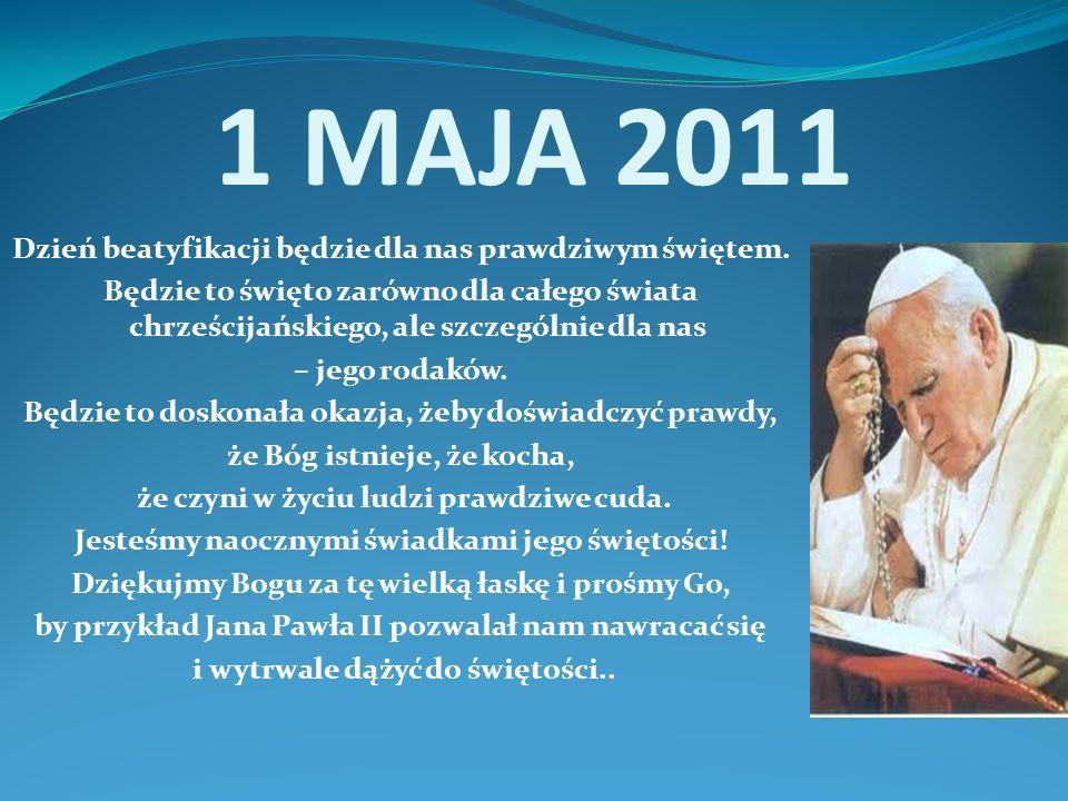 1 MAJA 2011 Dzień beatyfikacji będzie dla nas prawdziwym świętem.