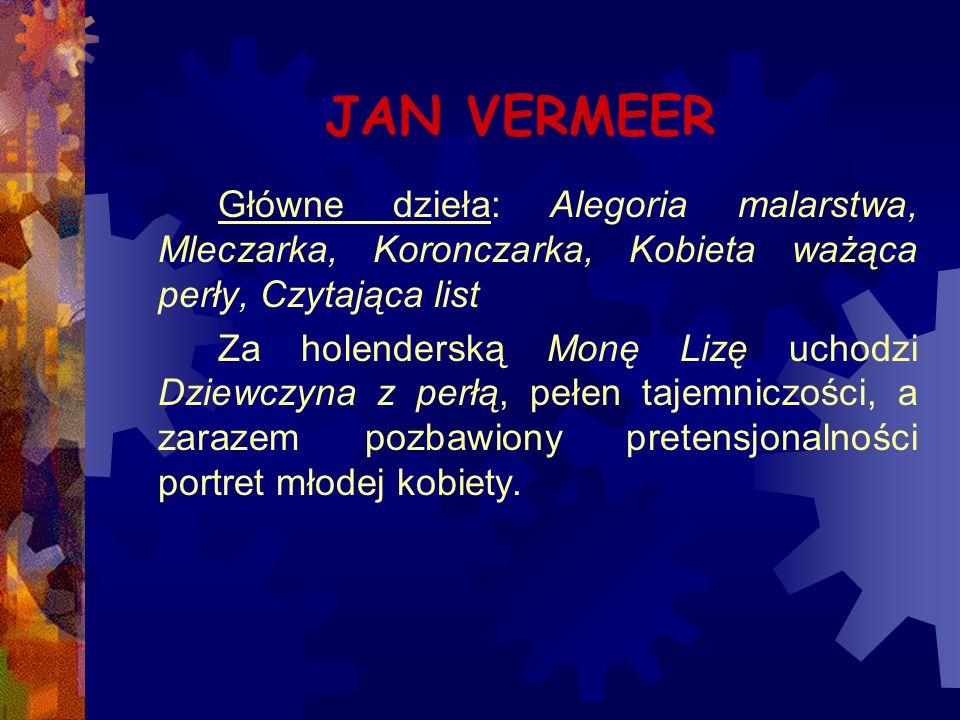 JAN VERMEER Główne dzieła: Alegoria malarstwa, Mleczarka, Koronczarka, Kobieta ważąca perły, Czytająca list.