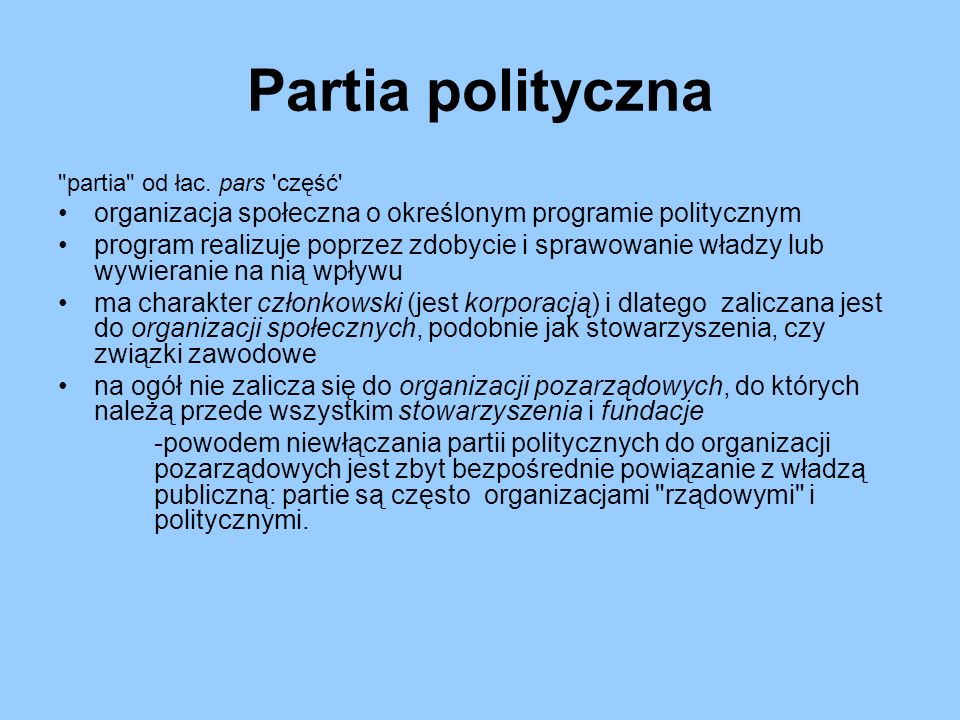 Partia polityczna partia od łac. pars część organizacja społeczna o określonym programie politycznym.