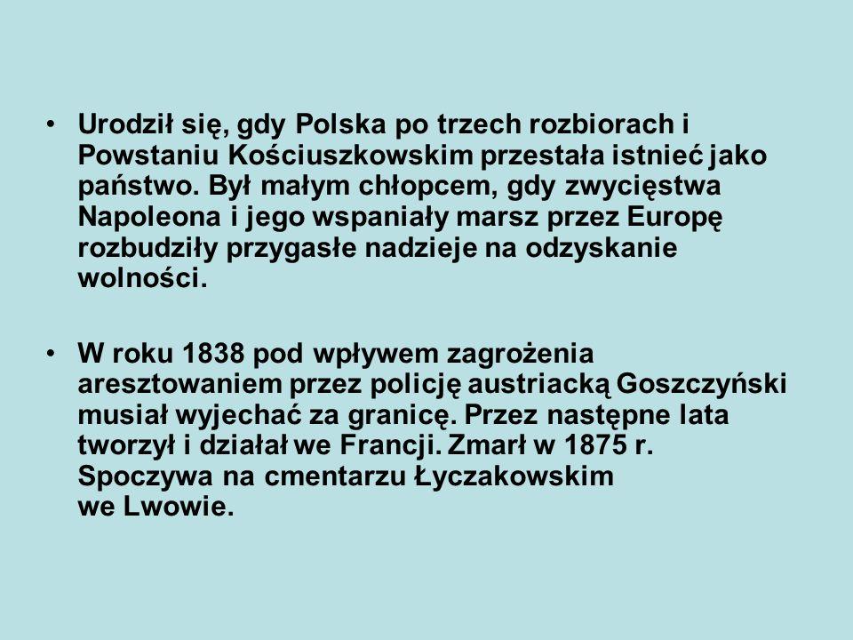 Urodził się, gdy Polska po trzech rozbiorach i Powstaniu Kościuszkowskim przestała istnieć jako państwo. Był małym chłopcem, gdy zwycięstwa Napoleona i jego wspaniały marsz przez Europę rozbudziły przygasłe nadzieje na odzyskanie wolności.