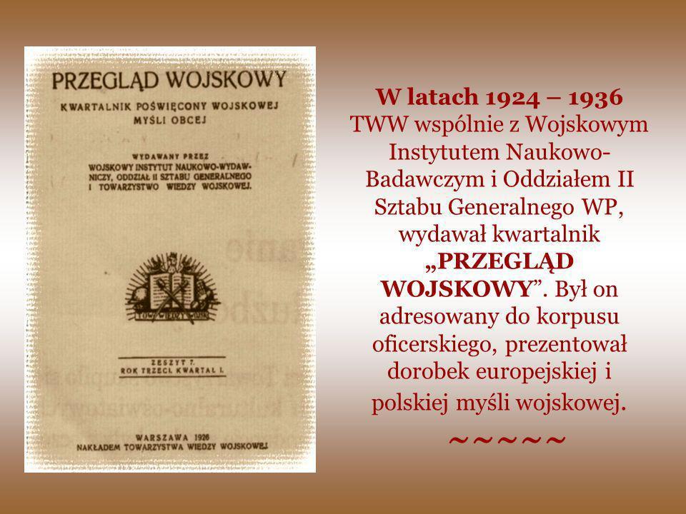 """W latach 1924 – 1936 TWW wspólnie z Wojskowym Instytutem Naukowo-Badawczym i Oddziałem II Sztabu Generalnego WP, wydawał kwartalnik """"PRZEGLĄD WOJSKOWY . Był on adresowany do korpusu oficerskiego, prezentował dorobek europejskiej i polskiej myśli wojskowej."""