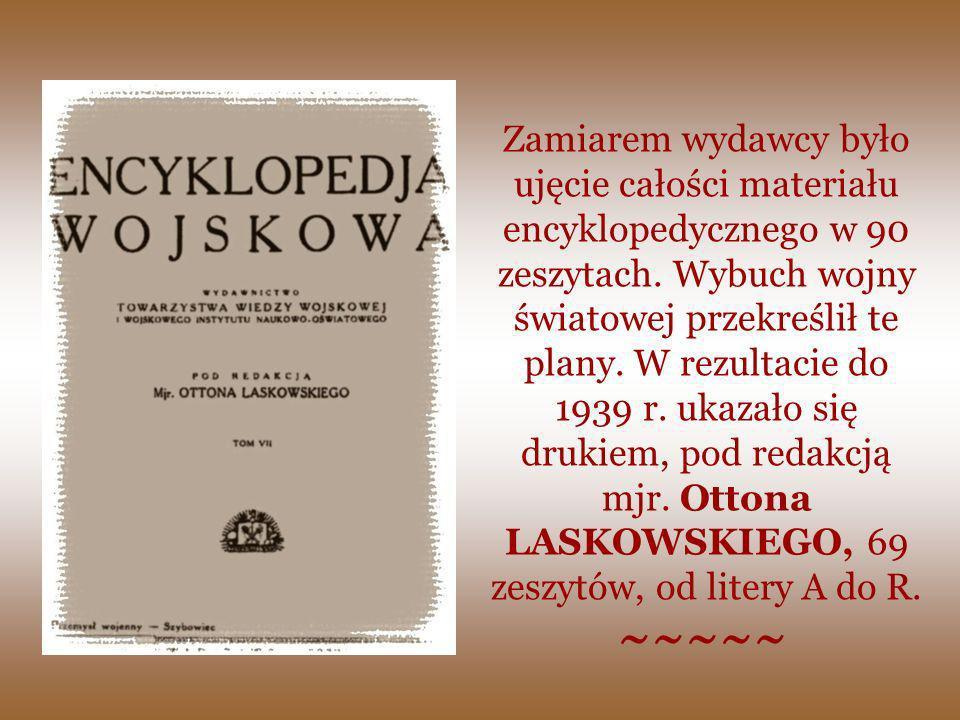 Zamiarem wydawcy było ujęcie całości materiału encyklopedycznego w 90 zeszytach. Wybuch wojny światowej przekreślił te plany. W rezultacie do 1939 r. ukazało się drukiem, pod redakcją mjr. Ottona LASKOWSKIEGO, 69 zeszytów, od litery A do R.