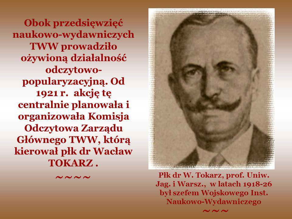 Obok przedsięwzięć naukowo-wydawniczych TWW prowadziło ożywioną działalność odczytowo-popularyzacyjną. Od 1921 r. akcję tę centralnie planowała i organizowała Komisja Odczytowa Zarządu Głównego TWW, którą kierował płk dr Wacław TOKARZ .