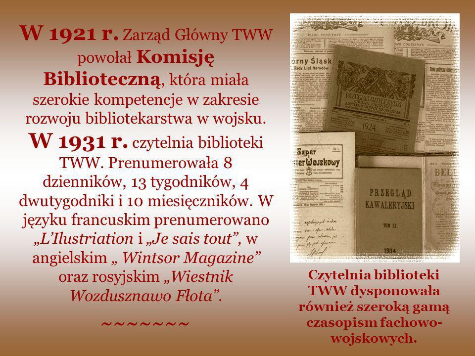 """W 1921 r. Zarząd Główny TWW powołał Komisję Biblioteczną, która miała szerokie kompetencje w zakresie rozwoju bibliotekarstwa w wojsku. W 1931 r. czytelnia biblioteki TWW. Prenumerowała 8 dzienników, 13 tygodników, 4 dwutygodniki i 10 miesięczników. W języku francuskim prenumerowano """"L'Ilustriation i """"Je sais tout , w angielskim """" Wintsor Magazine oraz rosyjskim """"Wiestnik Wozdusznawo Fłota ."""