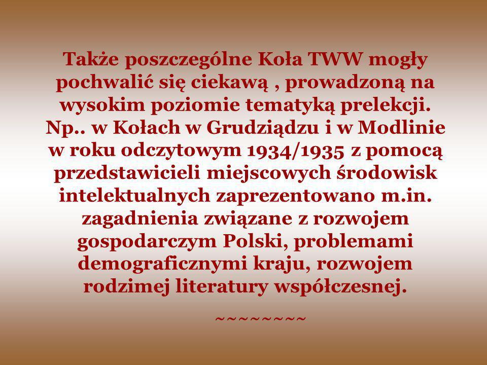 Także poszczególne Koła TWW mogły pochwalić się ciekawą , prowadzoną na wysokim poziomie tematyką prelekcji. Np.. w Kołach w Grudziądzu i w Modlinie w roku odczytowym 1934/1935 z pomocą przedstawicieli miejscowych środowisk intelektualnych zaprezentowano m.in. zagadnienia związane z rozwojem gospodarczym Polski, problemami demograficznymi kraju, rozwojem rodzimej literatury współczesnej.