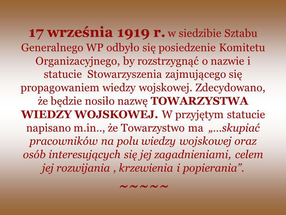 """17 września 1919 r. w siedzibie Sztabu Generalnego WP odbyło się posiedzenie Komitetu Organizacyjnego, by rozstrzygnąć o nazwie i statucie Stowarzyszenia zajmującego się propagowaniem wiedzy wojskowej. Zdecydowano, że będzie nosiło nazwę TOWARZYSTWA WIEDZY WOJSKOWEJ. W przyjętym statucie napisano m.in.., że Towarzystwo ma """"…skupiać pracowników na polu wiedzy wojskowej oraz osób interesujących się jej zagadnieniami, celem jej rozwijania , krzewienia i popierania ."""