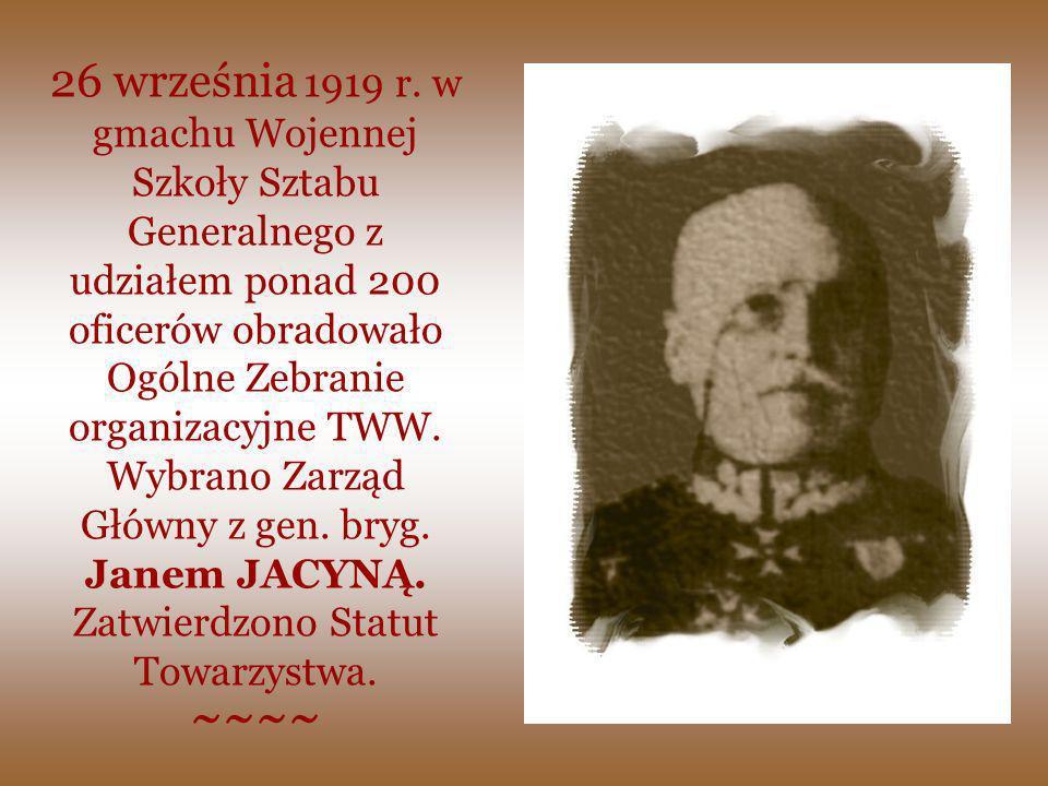 26 września 1919 r. w gmachu Wojennej Szkoły Sztabu Generalnego z udziałem ponad 200 oficerów obradowało Ogólne Zebranie organizacyjne TWW. Wybrano Zarząd Główny z gen. bryg. Janem JACYNĄ. Zatwierdzono Statut Towarzystwa.