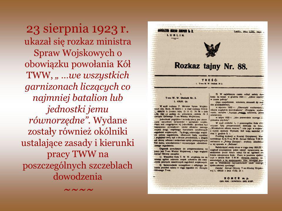 """23 sierpnia 1923 r. ukazał się rozkaz ministra Spraw Wojskowych o obowiązku powołania Kół TWW, """" …we wszystkich garnizonach liczących co najmniej batalion lub jednostki jemu równorzędne . Wydane zostały również okólniki ustalające zasady i kierunki pracy TWW na poszczególnych szczeblach dowodzenia"""