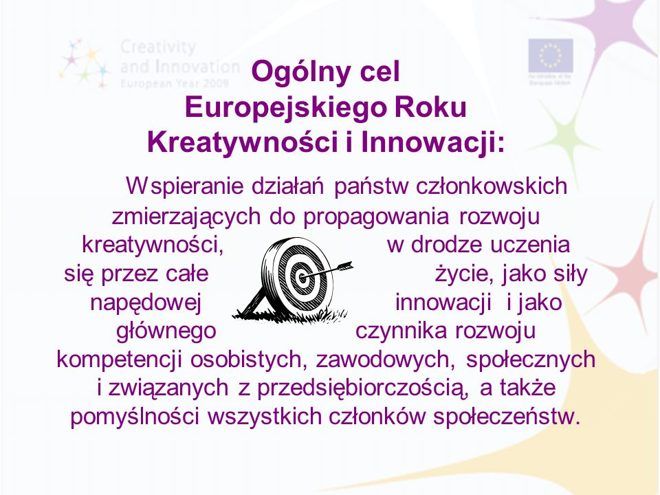 Ogólny cel Europejskiego Roku Kreatywności i Innowacji: Wspieranie działań państw członkowskich zmierzających do propagowania rozwoju kreatywności, w drodze uczenia się przez całe życie, jako siły napędowej innowacji i jako głównego czynnika rozwoju kompetencji osobistych, zawodowych, społecznych i związanych z przedsiębiorczością, a także pomyślności wszystkich członków społeczeństw.