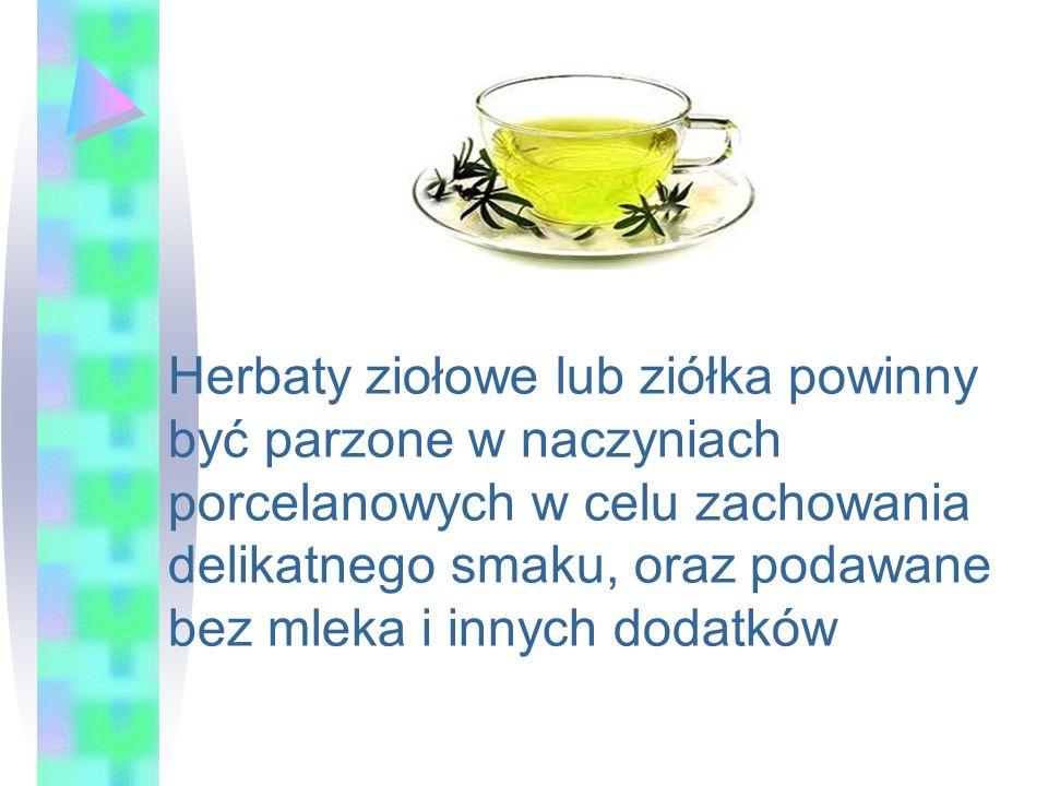 Herbaty ziołowe lub ziółka powinny być parzone w naczyniach porcelanowych w celu zachowania delikatnego smaku, oraz podawane bez mleka i innych dodatków