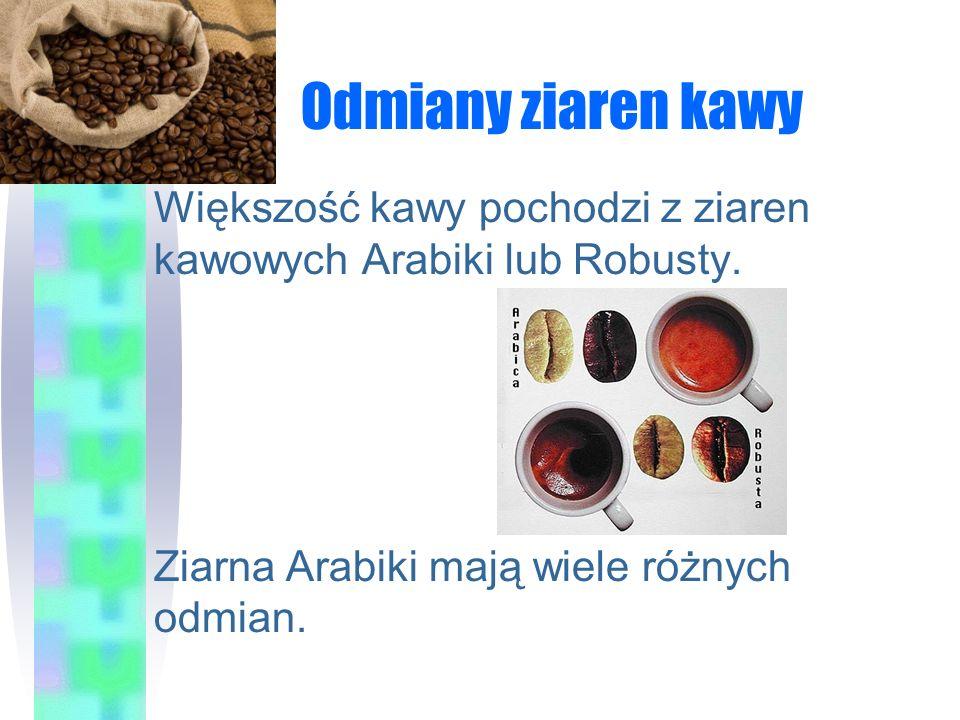 Odmiany ziaren kawy Większość kawy pochodzi z ziaren kawowych Arabiki lub Robusty.