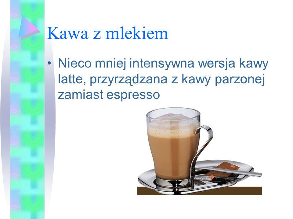 Kawa z mlekiem Nieco mniej intensywna wersja kawy latte, przyrządzana z kawy parzonej zamiast espresso.