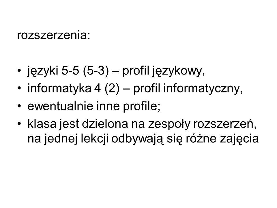 rozszerzenia: języki 5-5 (5-3) – profil językowy, informatyka 4 (2) – profil informatyczny, ewentualnie inne profile;