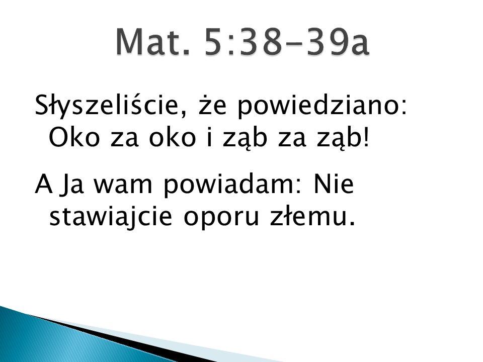 Mat. 5:38-39a Słyszeliście, że powiedziano: Oko za oko i ząb za ząb.