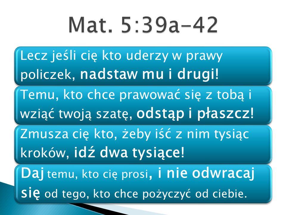 Mat. 5:39a-42 Lecz jeśli cię kto uderzy w prawy policzek, nadstaw mu i drugi!