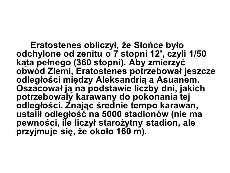 Eratostenes obliczył, że Słońce było odchylone od zenitu o 7 stopni 12 , czyli 1/50 kąta pełnego (360 stopni).