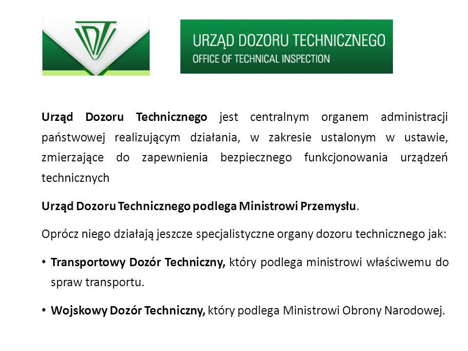 Urząd Dozoru Technicznego jest centralnym organem administracji państwowej realizującym działania, w zakresie ustalonym w ustawie, zmierzające do zapewnienia bezpiecznego funkcjonowania urządzeń technicznych