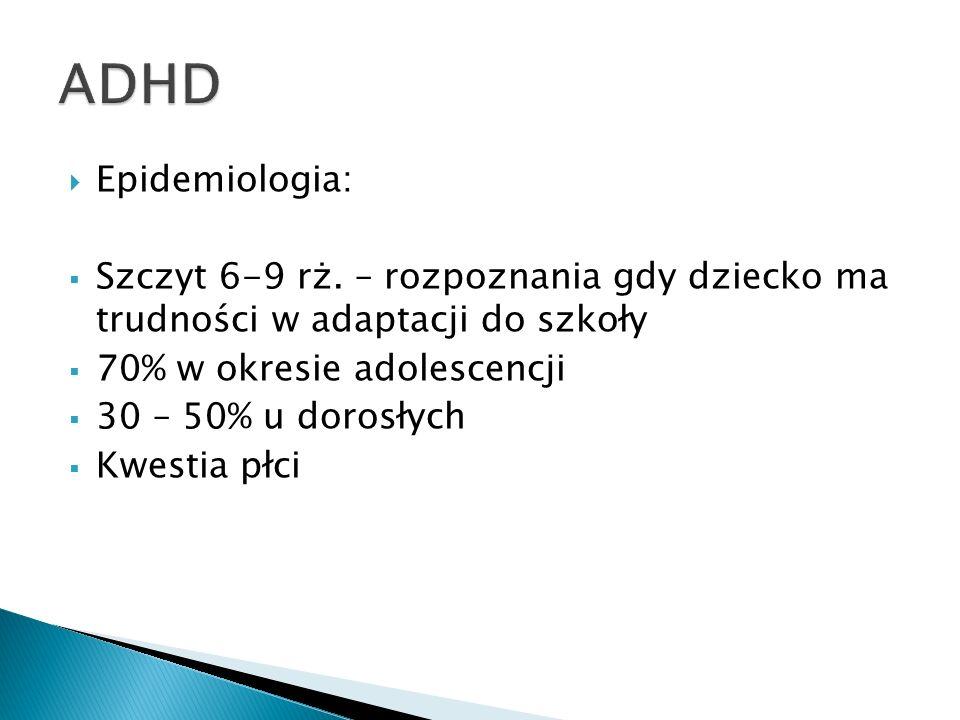 ADHD Epidemiologia: Szczyt 6-9 rż. – rozpoznania gdy dziecko ma trudności w adaptacji do szkoły. 70% w okresie adolescencji.