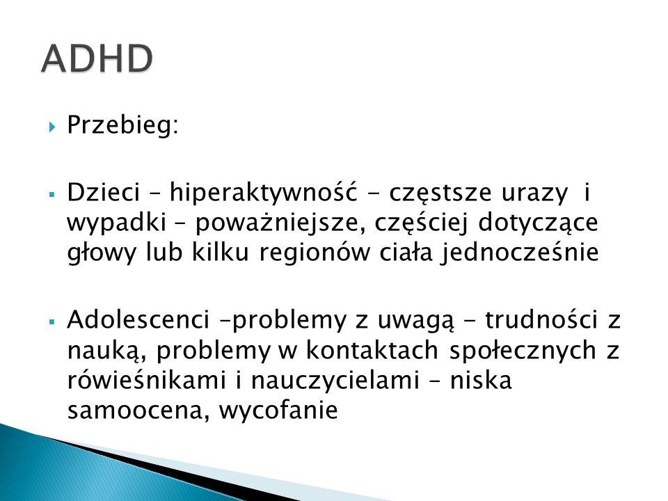 ADHD Przebieg: Dzieci – hiperaktywność - częstsze urazy i wypadki – poważniejsze, częściej dotyczące głowy lub kilku regionów ciała jednocześnie.