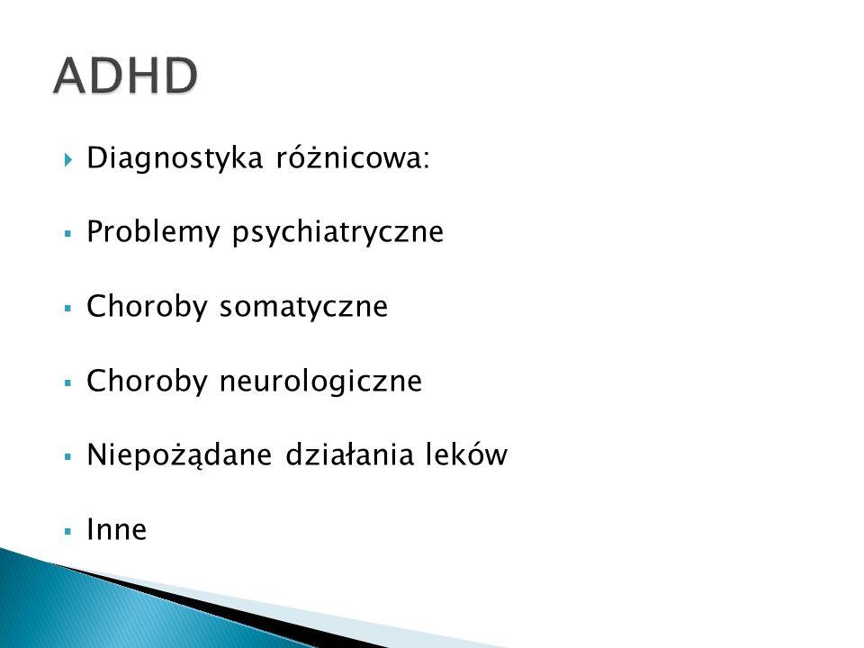 ADHD Diagnostyka różnicowa: Problemy psychiatryczne Choroby somatyczne