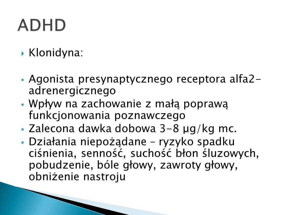 ADHD Klonidyna: Agonista presynaptycznego receptora alfa2- adrenergicznego. Wpływ na zachowanie z małą poprawą funkcjonowania poznawczego.