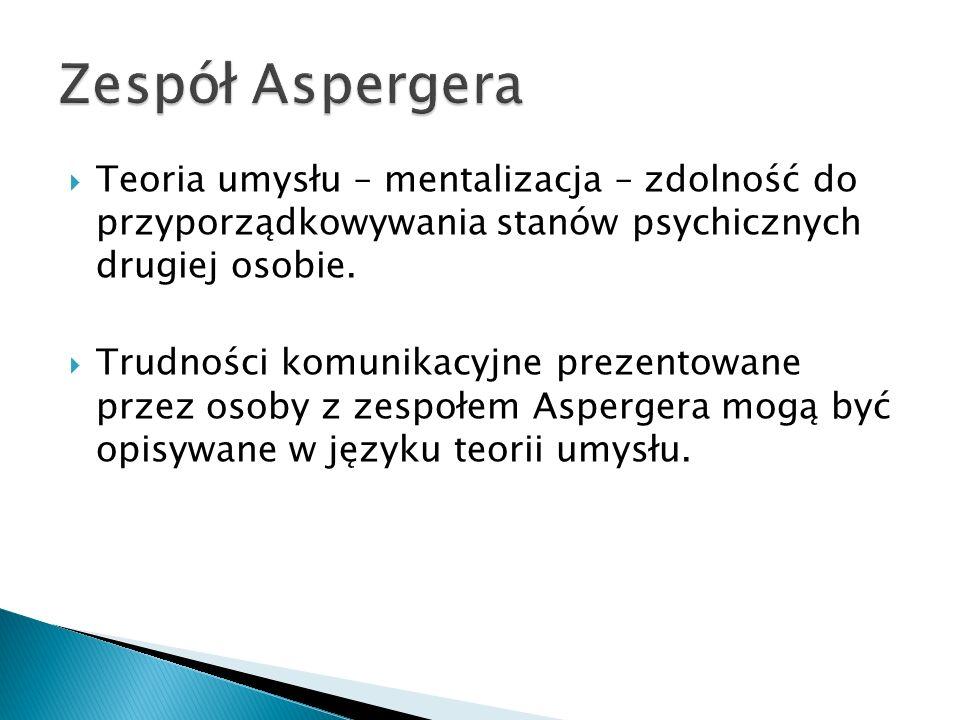 Zespół Aspergera Teoria umysłu – mentalizacja – zdolność do przyporządkowywania stanów psychicznych drugiej osobie.