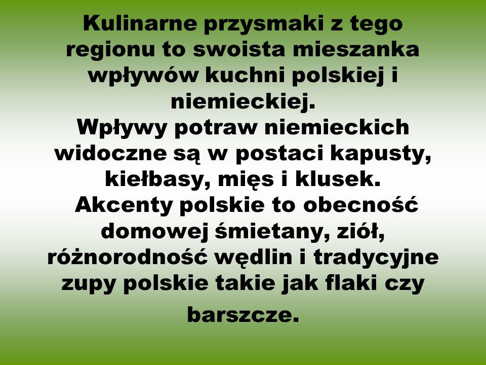 Kulinarne przysmaki z tego regionu to swoista mieszanka wpływów kuchni polskiej i niemieckiej.