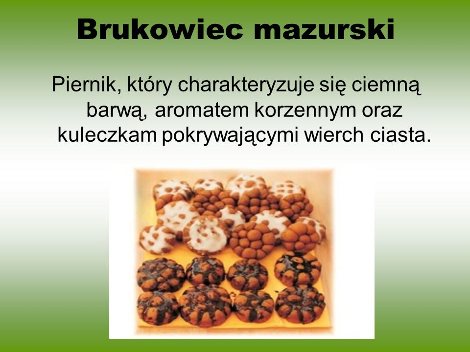 Brukowiec mazurskiPiernik, który charakteryzuje się ciemną barwą, aromatem korzennym oraz kuleczkam pokrywającymi wierch ciasta.
