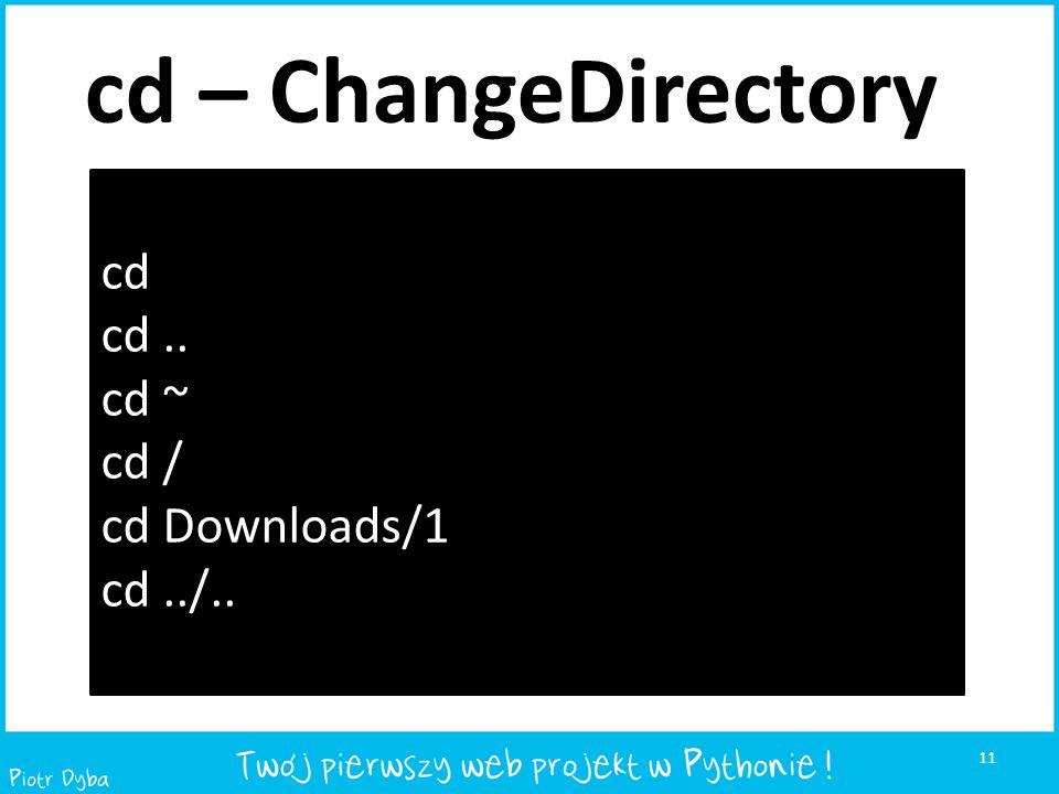 cd – ChangeDirectory cd cd .. cd ~ cd / cd Downloads/1 cd ../..