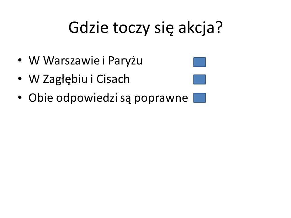 Gdzie toczy się akcja W Warszawie i Paryżu W Zagłębiu i Cisach