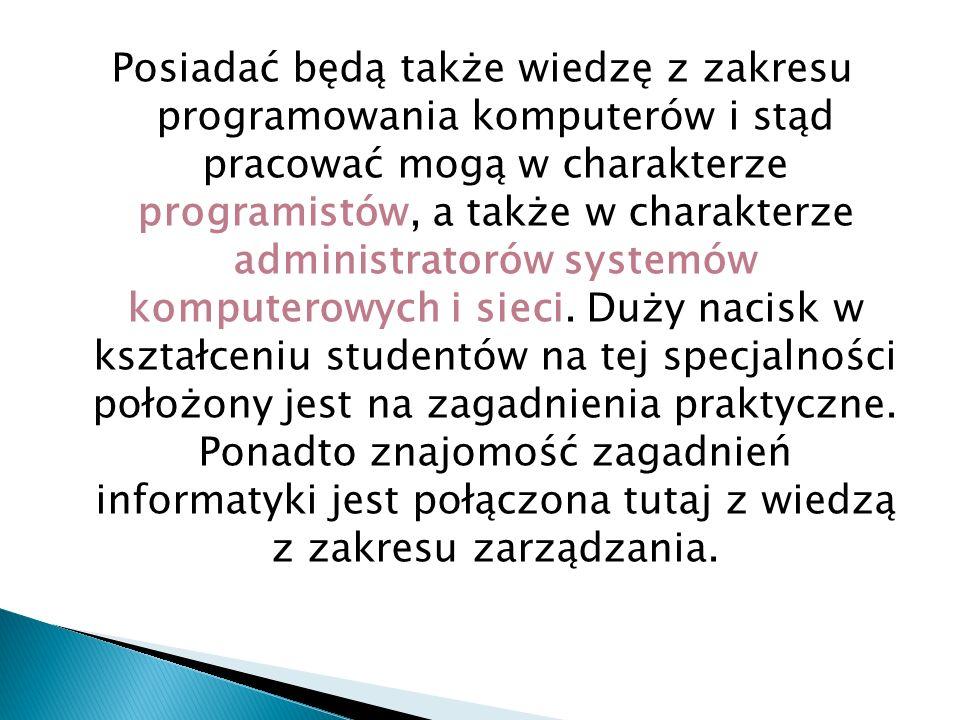 Posiadać będą także wiedzę z zakresu programowania komputerów i stąd pracować mogą w charakterze programistów, a także w charakterze administratorów systemów komputerowych i sieci.