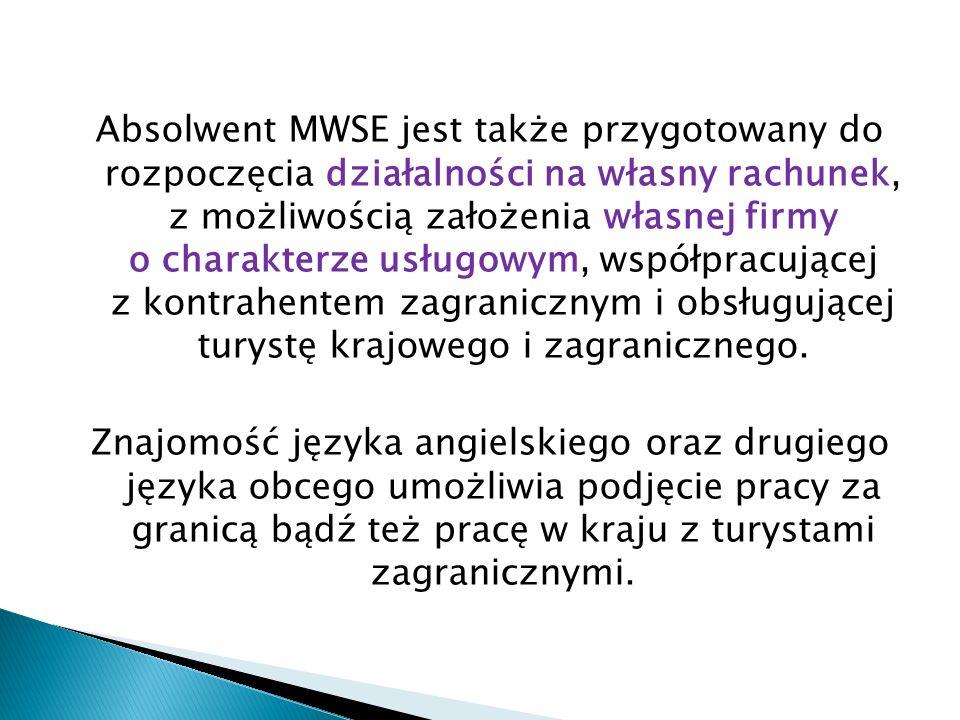 Absolwent MWSE jest także przygotowany do rozpoczęcia działalności na własny rachunek, z możliwością założenia własnej firmy o charakterze usługowym, współpracującej z kontrahentem zagranicznym i obsługującej turystę krajowego i zagranicznego.