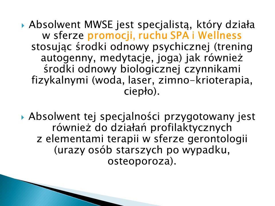 Absolwent MWSE jest specjalistą, który działa w sferze promocji, ruchu SPA i Wellness stosując środki odnowy psychicznej (trening autogenny, medytacje, joga) jak również środki odnowy biologicznej czynnikami fizykalnymi (woda, laser, zimno-krioterapia, ciepło).