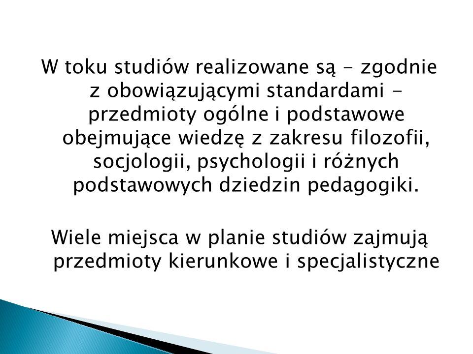 W toku studiów realizowane są - zgodnie z obowiązującymi standardami - przedmioty ogólne i podstawowe obejmujące wiedzę z zakresu filozofii, socjologii, psychologii i różnych podstawowych dziedzin pedagogiki.
