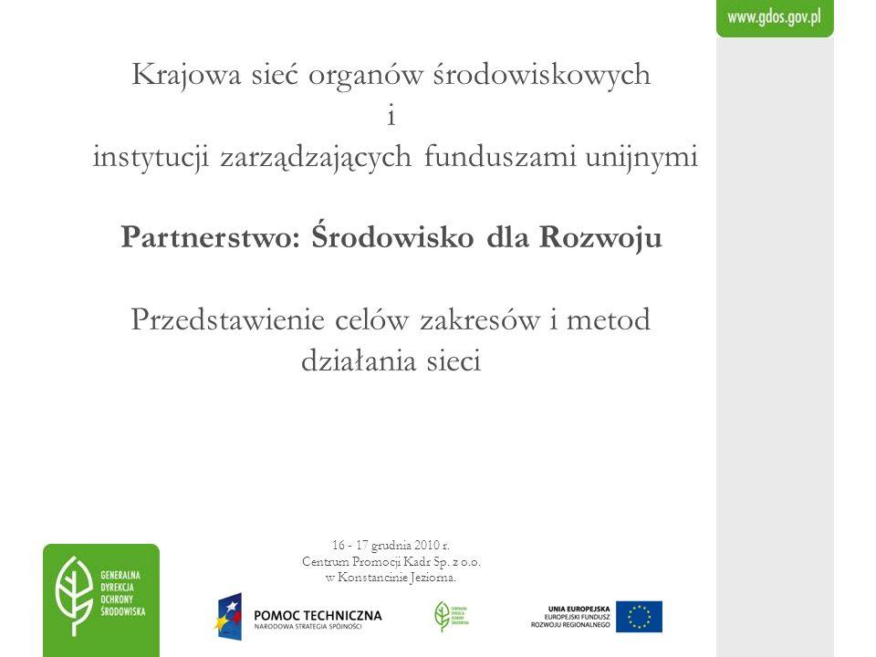 Krajowa sieć organów środowiskowych i instytucji zarządzających funduszami unijnymi Partnerstwo: Środowisko dla Rozwoju Przedstawienie celów zakresów i metod działania sieci 16 - 17 grudnia 2010 r.