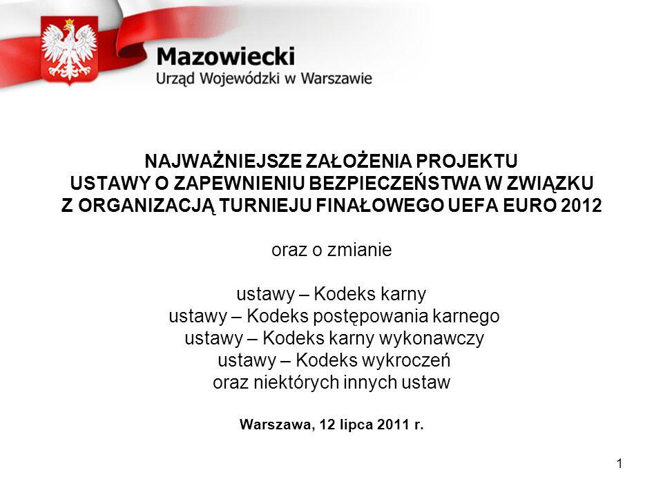 NAJWAŻNIEJSZE ZAŁOŻENIA PROJEKTU USTAWY O ZAPEWNIENIU BEZPIECZEŃSTWA W ZWIĄZKU Z ORGANIZACJĄ TURNIEJU FINAŁOWEGO UEFA EURO 2012 oraz o zmianie ustawy – Kodeks karny ustawy – Kodeks postępowania karnego ustawy – Kodeks karny wykonawczy ustawy – Kodeks wykroczeń oraz niektórych innych ustaw Warszawa, 12 lipca 2011 r.