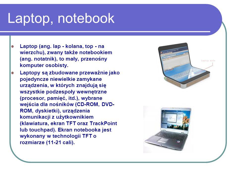 Laptop, notebook Laptop (ang. lap - kolana, top - na wierzchu), zwany także notebookiem (ang. notatnik), to mały, przenośny komputer osobisty.