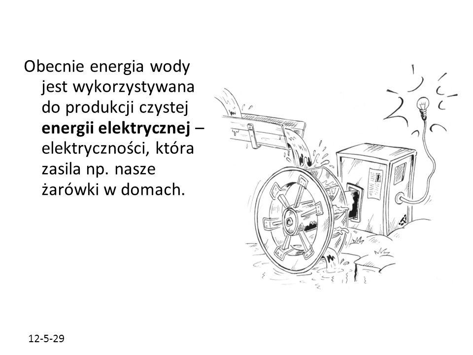Obecnie energia wody jest wykorzystywana do produkcji czystej energii elektrycznej – elektryczności, która zasila np. nasze żarówki w domach.
