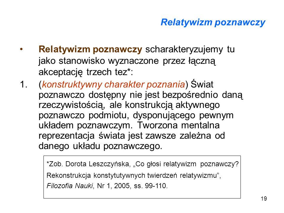 Relatywizm poznawczyRelatywizm poznawczy scharakteryzujemy tu jako stanowisko wyznaczone przez łączną akceptację trzech tez*:
