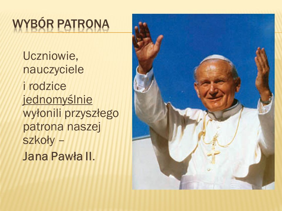wybór patrona Uczniowie, nauczyciele i rodzice jednomyślnie wyłonili przyszłego patrona naszej szkoły – Jana Pawła II.
