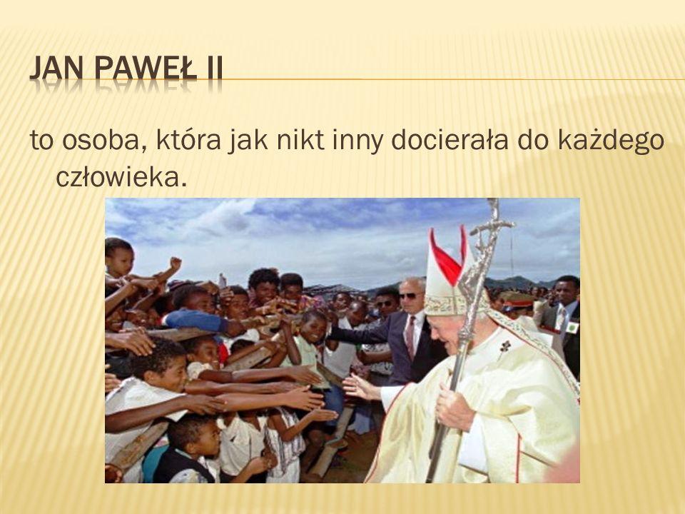 Jan Paweł II to osoba, która jak nikt inny docierała do każdego człowieka.
