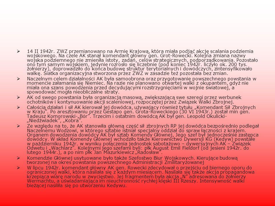 14 II 1942r. ZWZ przemianowano na Armię Krajową, która miała podjąć akcję scalania podziemia wojskowego. Na czele AK stanął komendant główny gen. Grot-Rowecki. Kolejna zmiana nazwy wojska podziemnego nie zmieniła istoty, zadań, celów strategicznych, podporządkowania. Pozostało ono tym samym wojskiem, jedynie rozrosło się liczebnie (pod koniec 1942r. liczyło ok. 200 tys. żołnierzy), doprowadziło do końca budowę struktur terytorialnych i dowódczych, zintensyfikowało walkę. Siatka organizacyjna stworzona przez ZWZ w zasadzie też pozostała bez zmian.